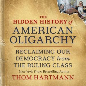 The Hidden History of American Oligarchy: Reclaiming Our Democracy from the Ruling Class, Thom Hartmann