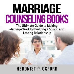 Marriage Counseling Books: The Ultimate Guide to Making Marriage Work by Building a Strong and Lasting Relationship, Hedonist P. Oxford