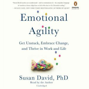 Emotional Agility Get Unstuck, Embrace Change, and Thrive in Work and Life, Susan David