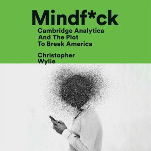 Mindf*ck Cambridge Analytica and the Plot to Break America, Christopher Wylie