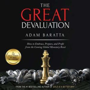 The Great Devaluation How to Embrace, Prepare, and Profit from the Coming Global Monetary Reset, Adam Baratta