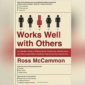 Works Well with Others: An Outsiders Guide to Shaking Hands, Shutting Up, Handling Jerks, and Other Crucial Skills in Business that No One Ever Teaches You, Ross McCammon