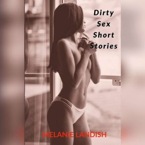 Dirty Sex Short Stories: Explicit Adult Stories Collection, Melanie Landish