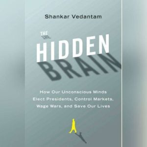 The Hidden Brain How Our Unconscious Minds Elect Presidents, Control Markets, Wage Wars, and Save Our Lives, Shankar Vedantam