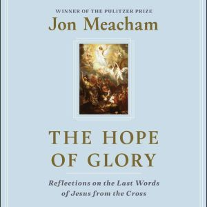 The Hope of Glory Reflections on the Last Words of Jesus from the Cross, Jon Meacham