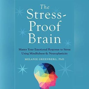 The Stress-Proof Brain Master Your Emotional Response to Stress Using Mindfulness and Neuroplasticity, Melanie Greenberg, PhD