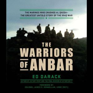 The Warriors of Anbar: The Marines Who Crushed Al Qaeda--the Greatest Untold Story of the Iraq War, Ed Darack