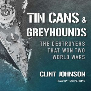 Tin Cans and Greyhounds The Destroyers that Won Two World Wars, Clint Johnson