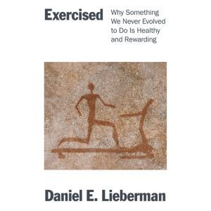 Exercised How We Did Not Evolve to Exercise and What to Do About It, Daniel Lieberman