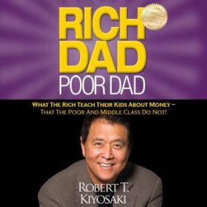 Rich Dad Poor Dad What The Rich Teach Their Kids About Money - That the Poor and Middle Class Do Not!, Robert T. Kiyosaki