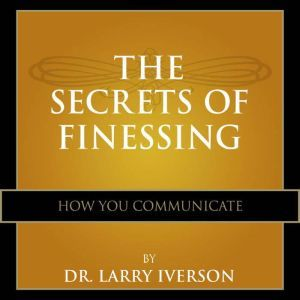 The Secrets of Finessing How You Communicate, Dr. Larry Iverson