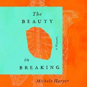 The Beauty in Breaking: A Memoir, Michele Harper