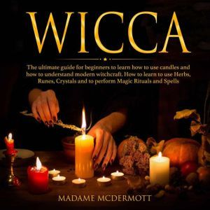 Wicca The ultimate guide for beginners to learn how to use candles and how to understand modern witchcraft. How to learn to use Herbs, Runes, Crystals and to perform Magic Rituals and Spells., Madame McDermott
