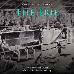 Erie, The: The History and Legacy of the Native American Group, Charles River Editors