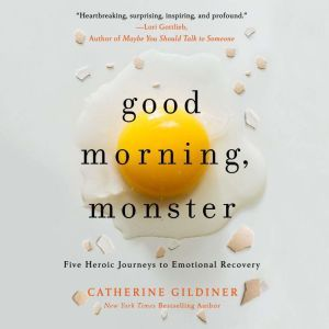 Good Morning, Monster A Therapist Shares Five Heroic Stories of Emotional Recovery, Catherine Gildiner