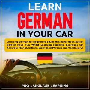 Learn German in Your Car: Learning German for Beginners & Kids Has Never Been Easier Before! Have Fun Whilst Learning Fantastic Exercises for Accurate Pronunciations, Daily Used Phrases and Vocabulary!, Pro Language Learning