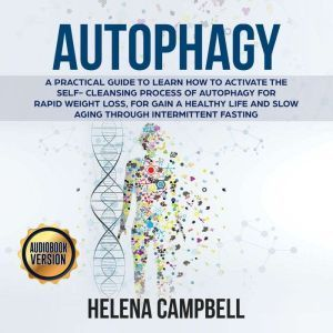 Autophagy: A Practical Guide to Learn How to Activate the Self-Cleansing Process of Autophagy for Rapid Weight Loss, for Gain a Healthy Life and Slow Aging through Intermittent Fasting, Helena Campbell