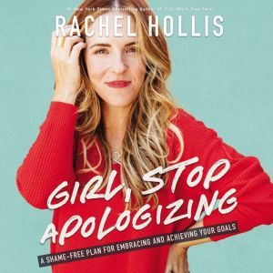 Girl, Stop Apologizing A Shame-Free Plan for Embracing and Achieving Your Goals, Rachel Hollis