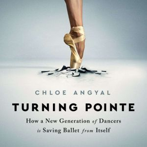 Turning Pointe: How a New Generation of Dancers Is Saving Ballet from Itself, Chloe Angyal
