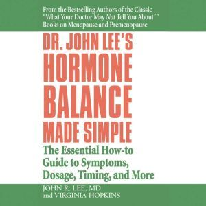 Dr. John Lee's Hormone Balance Made Simple: The Essential How-to Guide to Symptoms, Dosage, Timing, and More, John R. Lee