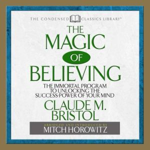 The Magic of Believing: The Immortal Program to unlocking the Success Power of Your Mind, Claude Bristol