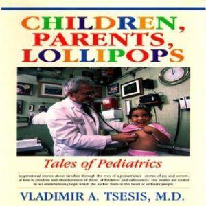 Children, Parents, Lollipops: Tales of Pediatrics, Vladimir A. Tsesis, M.D.