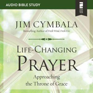 Life-Changing Prayer: Audio Bible Studies: Approaching the Throne of Grace, Jim Cymbala