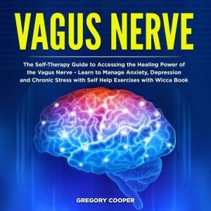 Vagus Nerve: The Self-Therapy Guide to Accessing the Healing Power of the Vagus Nerve - Learn to Manage Anxiety, Depression and Chronic Stress with Self Help Exercises with Wicca Book, Gregory Cooper