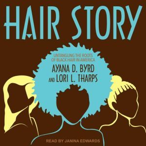 Hair Story: Untangling the Roots of Black Hair in America, Ayana D. Byrd