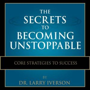 The Secrets to Becoming Unstoppable, Dr. Larry Iverson