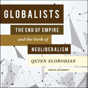 Globalists: The End of Empire and the Birth of Neoliberalism, Quinn Slobodian