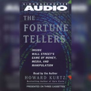 The Fortune Tellers: Inside Wall Street's Game of Money, Media, and Manipulation, Howard Kurtz