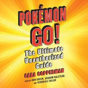 Pokemon GO! The Ultimate Unauthorized Guide, Cara Copperman