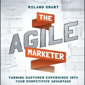 The Agile Marketer Turning Customer Experience Into Your Competitive Advantage, Roland Smart