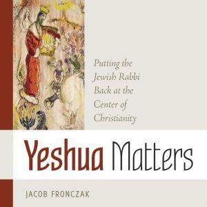 Yeshua Matters: Putting the Jewish Rabbi Back at the Center of Christianity, Jacob Fronczak