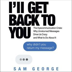 I'll Get Back to You The Dyscommunication Crisis: Why Unreturned Messages Drive Us Crazy and What to Do About It, Sam George