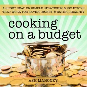 Cooking on a Budget: A Short Read on Simple Strategies & Solutions that Work for Saving Money & Eating Healthy, Ash Mahoney