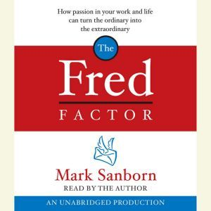 The Fred Factor: How passion in your work and life can turn the ordinary into the extraordinary, Mark Sanborn