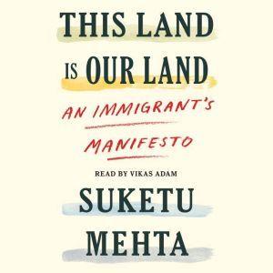 This Land Is Our Land: An Immigrant's Manifesto, Suketu Mehta