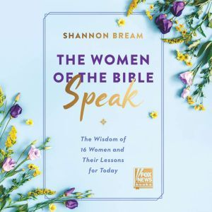 The Women of the Bible Speak The Wisdom of 16 Women and Their Lessons for Today, Shannon Bream