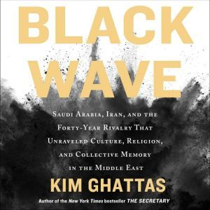 Black Wave Saudi Arabia, Iran, and the Forty-Year Rivalry That Unraveled Culture, Religion, and Collective Memory in the Middle East, Kim Ghattas