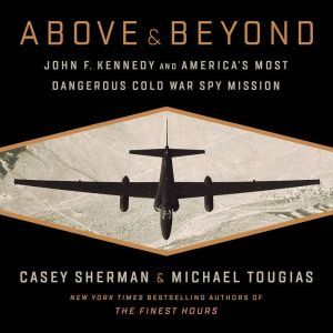 Above and Beyond: John F. Kennedy and America's Most Dangerous Cold War Spy Mission, Casey Sherman
