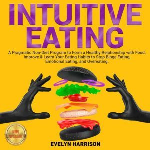 INTUITIVE EATING: A Pragmatic Non-Diet Program to Form a Healthy Relationship with Food. Improve & Learn Your Eating Habits to Stop Binge Eating, Emotional Eating, and Overeating. NEW VERSION, EVELYN HARRISON