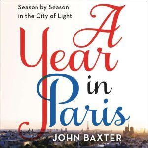 A Year in Paris Season by Season in the City of Light, John Baxter