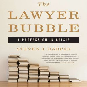 The Lawyer Bubble A Profession in Crisis, Steven J. Harper