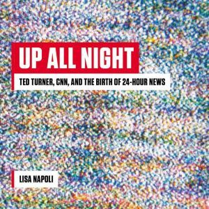 Up All Night: Ted Turner, CNN, and the Birth of 24-Hour News, Lisa Napoli