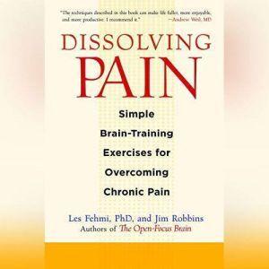 Dissolving Pain: Simple Brain-Training Exercises for Overcoming Chronic Pain, Les Fehmi