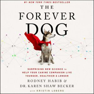The Forever Dog Surprising New Science to Help Your Canine Companion Live Younger, Healthier, and Longer, Rodney Habib