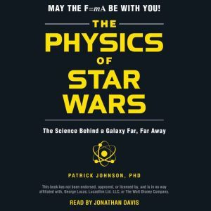 The Physics of Star Wars The Science Behind a Galaxy Far, Far Away, Patrick Johnson