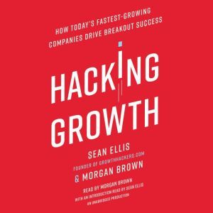 Hacking Growth How Today's Fastest-Growing Companies Drive Breakout Success, Sean Ellis